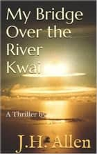 My Bridge over the River Kwai ebook by J. H.  Allen