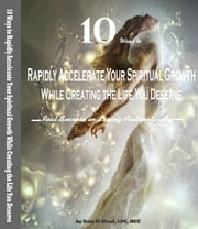 10 Ways to Rapidly Accelerate Your Spiritual Growth While Creating the Life You Deserve - Real Success in Living Authentically ebook by Kory M Wood, LPC, NCC