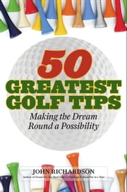 50 Greatest Golf Tips - Making the Dream Round a Reality ebook by John Richardson