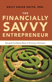 The Financially Savvy Entrepreneur - Navigate the Money Maze of Running a Business ebook by Emily Chase Smith
