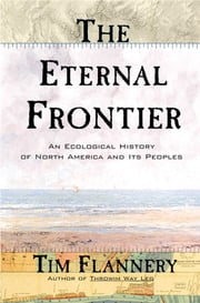 The Eternal Frontier - An Ecological History of North America and Its Peoples ebook by Tim Flannery