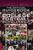 The Official Guidebook to a College Football Scholarship ebook by Clarence K. Moniba
