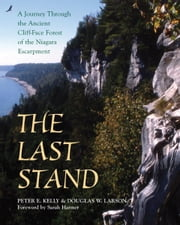 The Last Stand - A Journey Through the Ancient Cliff-Face Forest of the Niagara Escarpment ebook by Peter E. Kelly,Sarah Harmer,Doug Larson