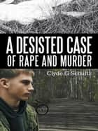 A Desisted Case of Rape and Murder ebook by Clyde G Schultz