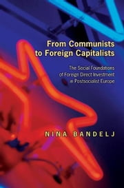 From Communists to Foreign Capitalists - The Social Foundations of Foreign Direct Investment in Postsocialist Europe ebook by Nina Bandelj