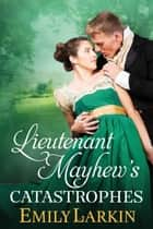 Lieutenant Mayhew's Catastrophes ebook by Emily Larkin