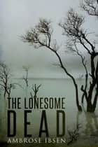 The Lonesome Dead ebook by Ambrose Ibsen