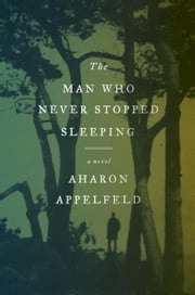The Man Who Never Stopped Sleeping - A Novel ebook by Aharon Appelfeld
