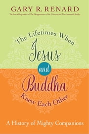 The Lifetimes When Jesus and Buddha Knew Each Other - A History of Mighty Companions ebook by Gary R. Renard