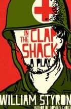 In the Clap Shack - A Play ebook by William Styron