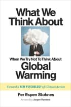 What We Think About When We Try Not To Think About Global Warming - Toward a New Psychology of Climate Action ebook by Per Espen Stoknes, Jorgen Randers