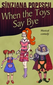 When the Toys Say Bye - Musical comedy ebook by Sînziana Popescu