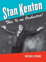 Stan Kenton: This Is an Orchestra! ebook by Michael Sparke