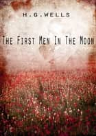 The First Men In The Moon ebook by H G Wells