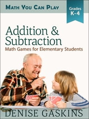 Addition & Subtraction: Math Games for Elementary Students, Kindergarten to Fourth Grade ebook by Denise Gaskins