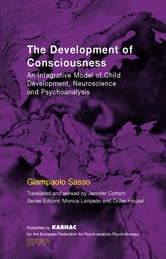 The Development of Consciousness - An Integrative Model of Child Development, Neuroscience and Psychoanalysis ebook by Giampaolo Sasso