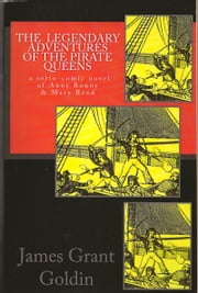The Legendary Adventures of The Pirate Queens - A Serio-Comic Novel of Anne Bonny & Mary Read ebook by James Grant Goldin