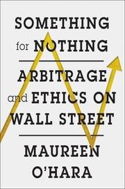 Something for Nothing: Arbitrage and Ethics on Wall Street ebook by Maureen O'Hara