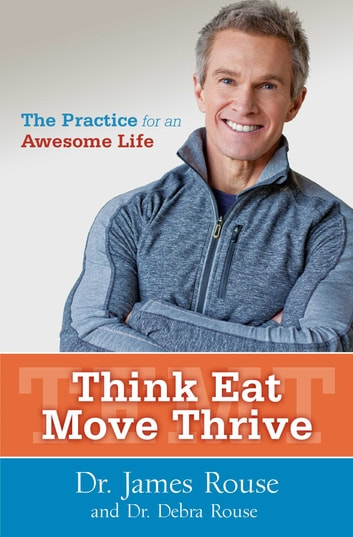 Think Eat Move Thrive - The Practice for an Awesome Life ebook by Dr. James Rouse,Dr. Debra Rouse