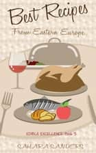 Best Recipes From Eastern Europe: Dainty Dishes, Delicious Drinks - Edible Excellence, #5 ebook by Sahara Sanders