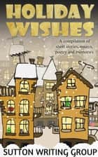 Holiday Wishes - A Compilation of Short Stories, Essays, Poetry, and Memories - Sutton Writing Group Compilations, #3 ebook by Lisa Shea, Jane Nozzolillo, Lily Penter,...