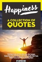 Happiness: A Collection Of Quotes From Anne Frank, Aristotle, Dalai Lama, Dale Carnegie, Eleanor Roosevelt, Jack Kerouac, John Lennon, Gandhi, Mark Twain, Mother Teresa, Oprah Winfrey And Many More! ebook by Sapiens Hub