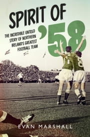Spirit of '58: The incredible untold story of Northern Ireland's greatest football team ebook by Evan Marshall