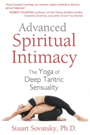 Advanced Spiritual Intimacy - The Yoga of Deep Tantric Sensuality ebook by Stuart Sovatsky, Ph.D.