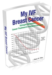 My IVF Breast Cancer: Estrogen Metabolism, Cancer Treatment & Functional Genomics ebook by Riley,  Babs