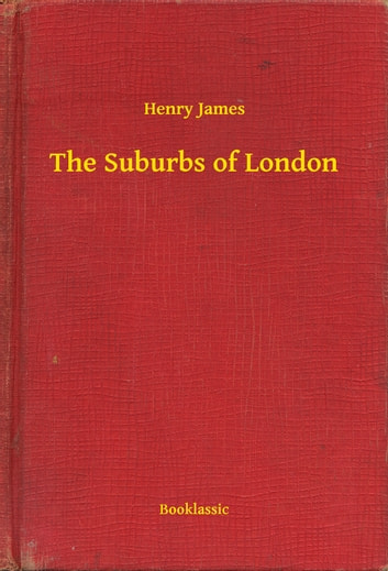 The Suburbs of London ebook by Henry James