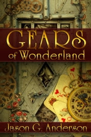 Gears of Wonderland (steampunk fantasy) ebook by Jason G. Anderson