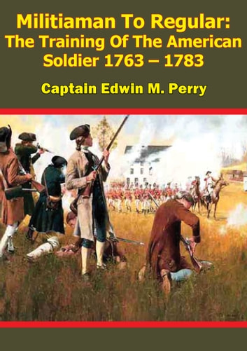 Militiaman To Regular: The Training Of The American Soldier 1763 – 1783 eBook by Captain Edwin M. Perry