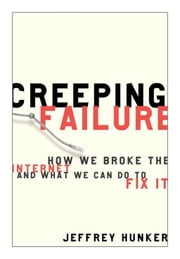 Creeping Failure - How We Broke the Internet and What We Can Do to Fix It ebook by Jeffrey Hunker