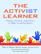 The Activist Learner - Inquiry, Literacy, and Service to Make Learning Matter ebook by Jeffrey D. Wilhelm, Whitney Douglas, Sara W. Fry