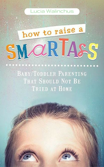 How To Raise a Smart ass - Parenting That Should Not Be Tried at Home ebook by Lucia Walinchus