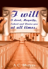 I will O Lord, Magnify, Exhort and Praise you at all times. ebook by Andrea Morgan