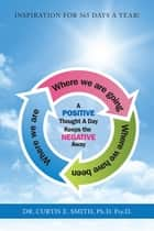 A Positive Thought a Day Keeps the Negative Away ebook by Dr. Curtis E. Smith Ph.D. Psy.D.