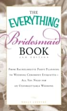 The Everything Bridesmaid Book - From bachelorette party planning to wedding ceremony etiquette - all you need for an unforgettable wedding ebook by Holly Lefevre