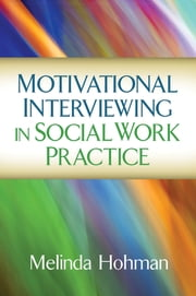 Motivational Interviewing in Social Work Practice ebook by Melinda Hohman, PhD
