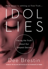 Idol Lies - Facing the Truth About Our Deepest Desires ebook by Dee Brestin