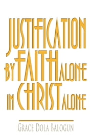 Justification By Faith Alone In Christ Alone ebook by Author Dola Balogun
