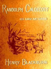 Randolph Caldecott - A Personal Memoir of His Early Art Career ebook by Henry Blackburn