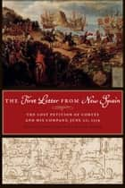 The First Letter from New Spain - The Lost Petition of Cortés and His Company, June 20, 1519 ebook by John F. Schwaller, Helen Nader