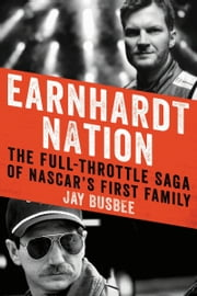 Earnhardt Nation - The Full-Throttle Saga of NASCAR's First Family ebook by Jay Busbee