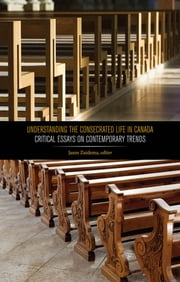 Understanding the Consecrated Life in Canada - Critical Essays on Contemporary Trends ebook by Jason Zuidema