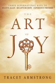 The Art of Joy - Three Supernatural Keys to: Believe Again, Recapture Hope, Experience Freedom ebook by Tracey Armstrong