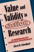 Value and Validity in Action Research - A Guidebook for Reflective Practitioners ebook by Eileen M. Schwalbach