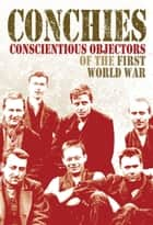 Conchies: Conscientious Objectors of the First World War ebook by Ann Kramer