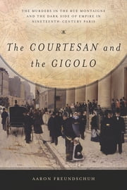 The Courtesan and the Gigolo - The Murders in the Rue Montaigne and the Dark Side of Empire in Nineteenth-Century Paris ebook by Aaron Freundschuh