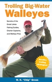 Trolling Big-Water Walleyes - Secrets of the Great Lakes Fishing Guides, Charter Captains, and Walleye Pros ebook by W.H. Chip Gross